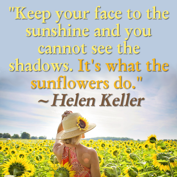 Keep your face to the sunshine and you cannot see the shadows. It's what the sunflowers do. Helen Keller Sunflower Quote Quotation